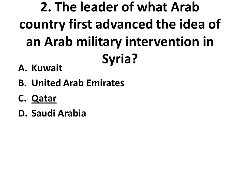 2. The leader of what Arab country first advanced the idea of an Arab military intervention in Syria? A.Kuwait B.United Arab Emirates C.Qatar D.Saudi