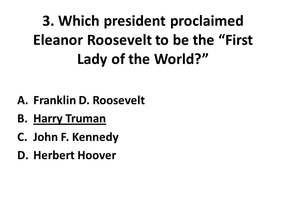 3. Which president proclaimed Eleanor Roosevelt to be the First Lady of the World A.Franklin D.