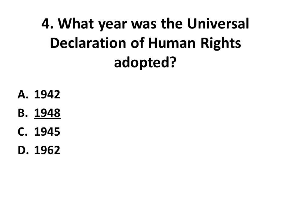 4. What year was the Universal Declaration of Human Rights adopted? A.1942 B.1948 C.1945 D.1962