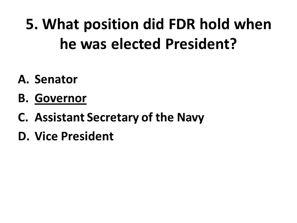 5. What position did FDR hold when he was elected President.