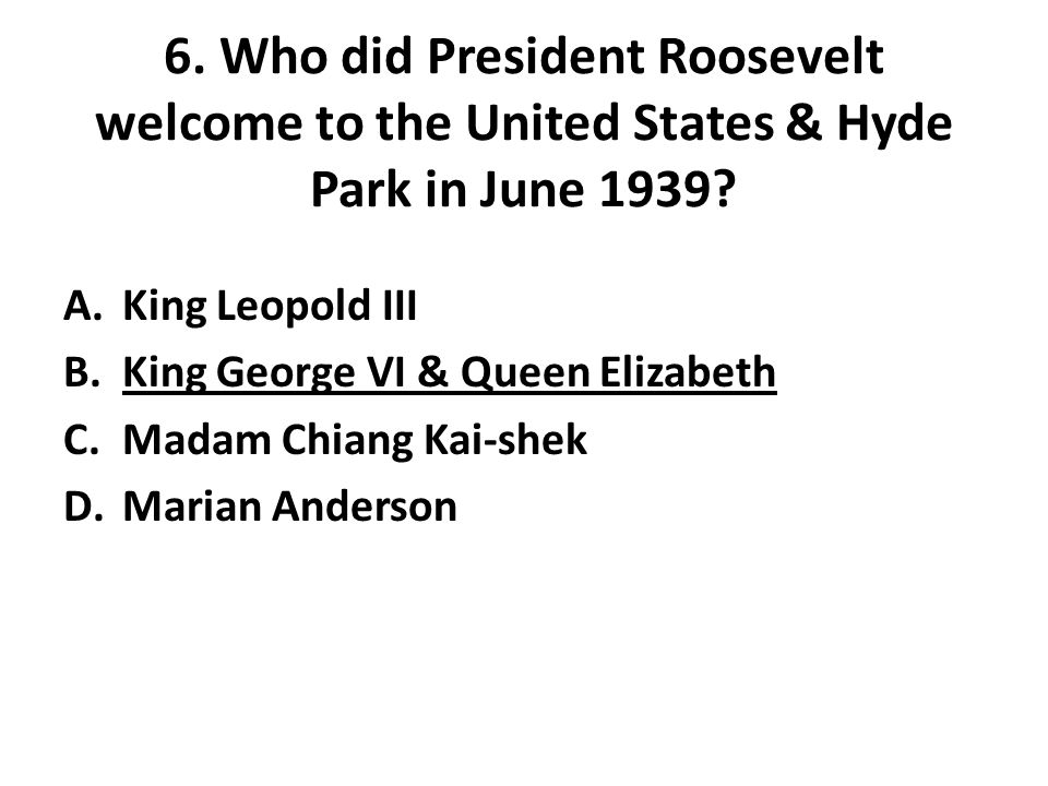 6. Who did President Roosevelt welcome to the United States & Hyde Park in June 1939.