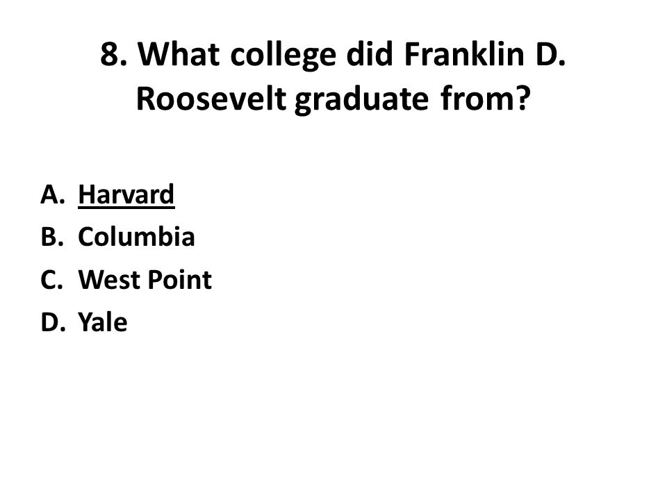 8. What college did Franklin D. Roosevelt graduate from A.Harvard B.Columbia C.West Point D.Yale