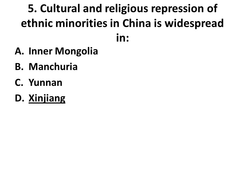5. Cultural and religious repression of ethnic minorities in China is widespread in: A.Inner Mongolia B.Manchuria C.Yunnan D.Xinjiang