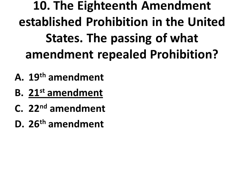 10. The Eighteenth Amendment established Prohibition in the United States. The passing of what amendment repealed Prohibition? A.19 th amendment B.21