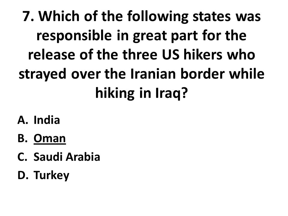 7. Which of the following states was responsible in great part for the release of the three US hikers who strayed over the Iranian border while hiking