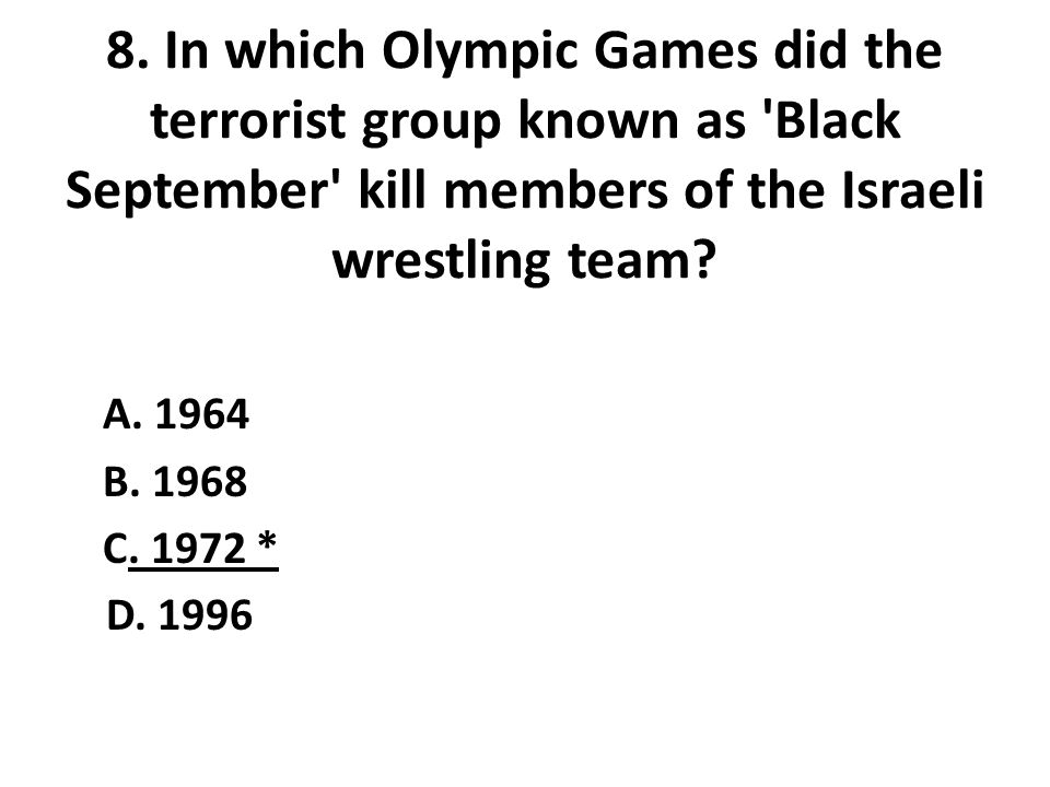 8. In which Olympic Games did the terrorist group known as 'Black September' kill members of the Israeli wrestling team? A. 1964 B. 1968 C. 1972 * D.