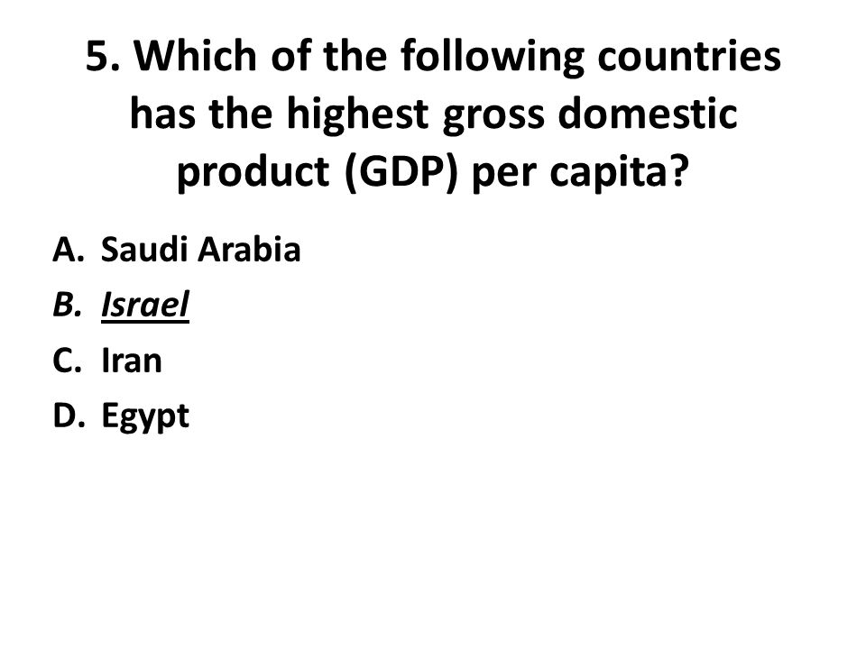 5. Which of the following countries has the highest gross domestic product (GDP) per capita? A.Saudi Arabia B.Israel C.Iran D.Egypt