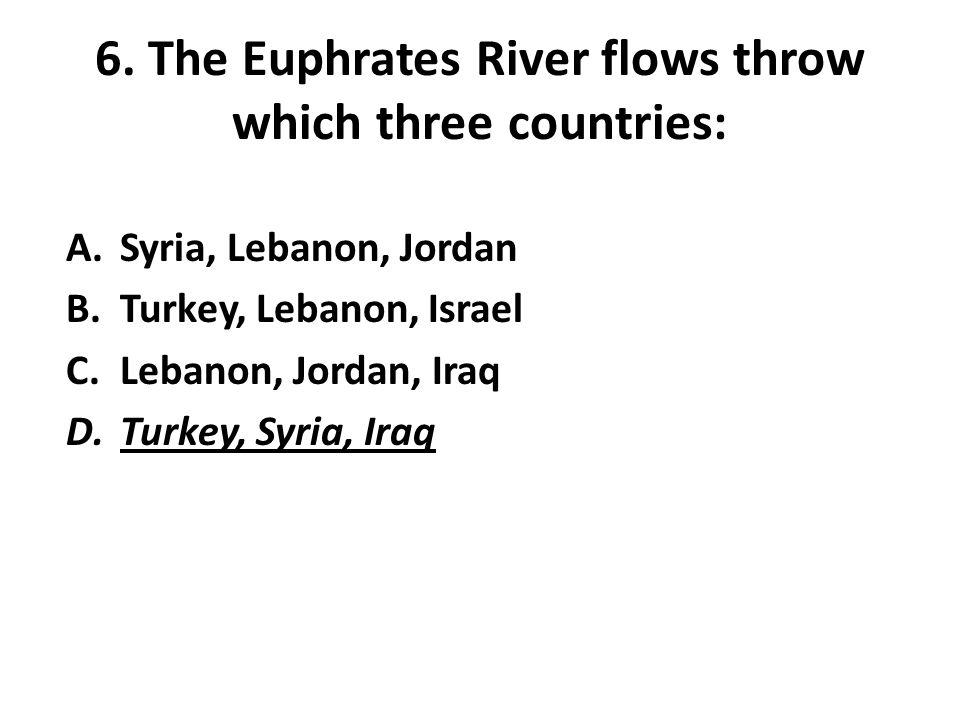 6. The Euphrates River flows throw which three countries: A.Syria, Lebanon, Jordan B.Turkey, Lebanon, Israel C.Lebanon, Jordan, Iraq D.Turkey, Syria,