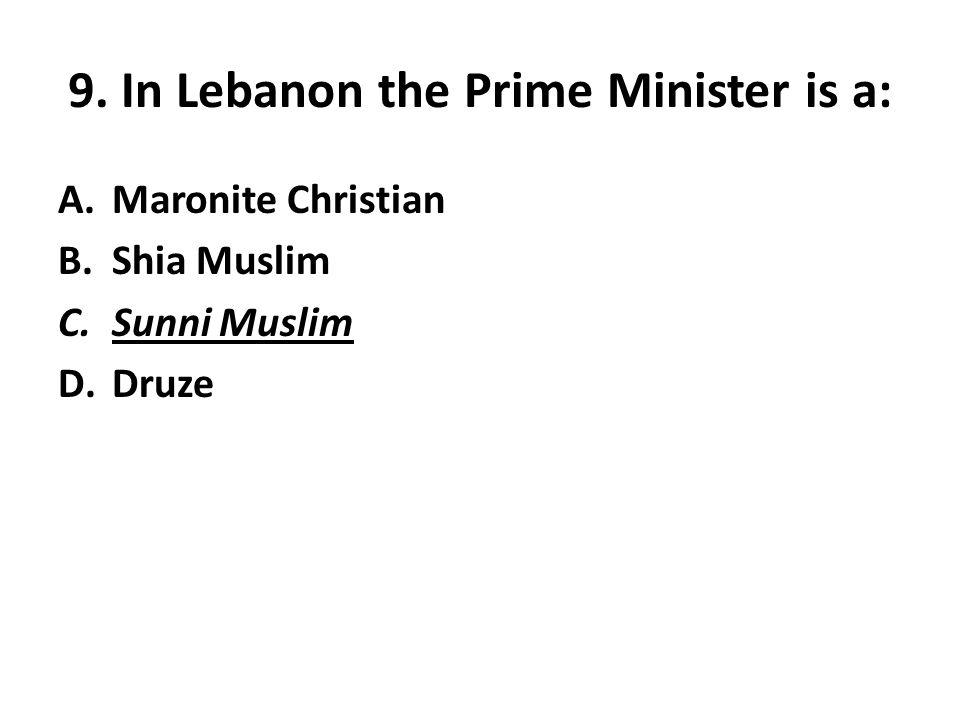 9. In Lebanon the Prime Minister is a: A.Maronite Christian B.Shia Muslim C.Sunni Muslim D.Druze