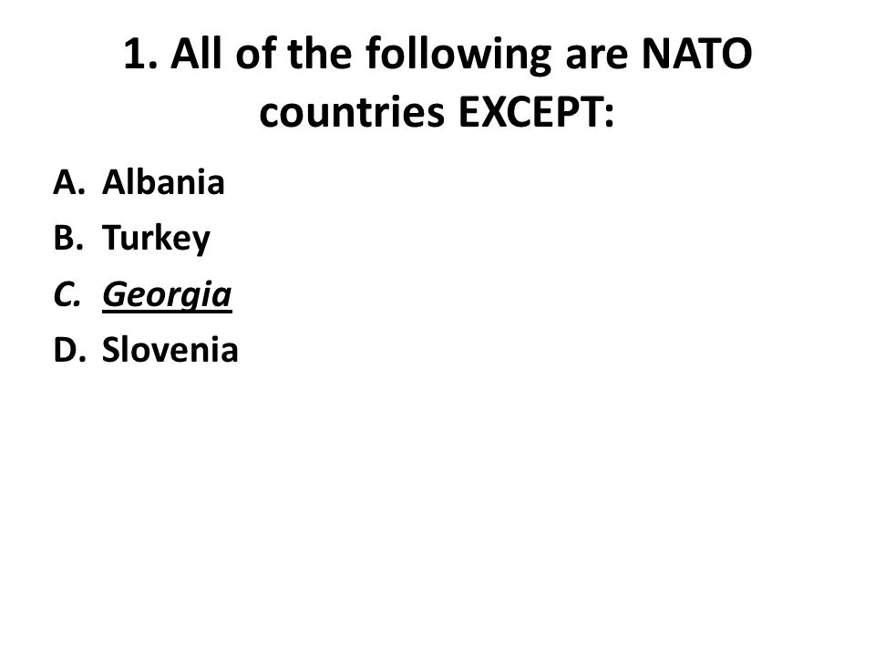1. All of the following are NATO countries EXCEPT: A.Albania B.Turkey C.Georgia D.Slovenia
