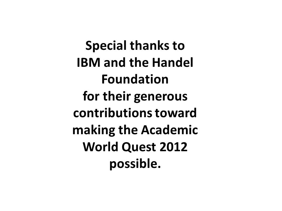 Special thanks to IBM and the Handel Foundation for their generous contributions toward making the Academic World Quest 2012 possible.