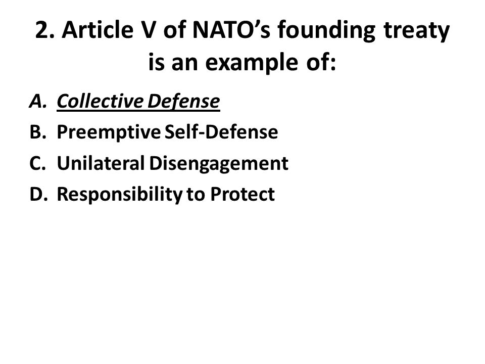 2. Article V of NATO's founding treaty is an example of: A.Collective Defense B.Preemptive Self-Defense C.Unilateral Disengagement D.Responsibility to