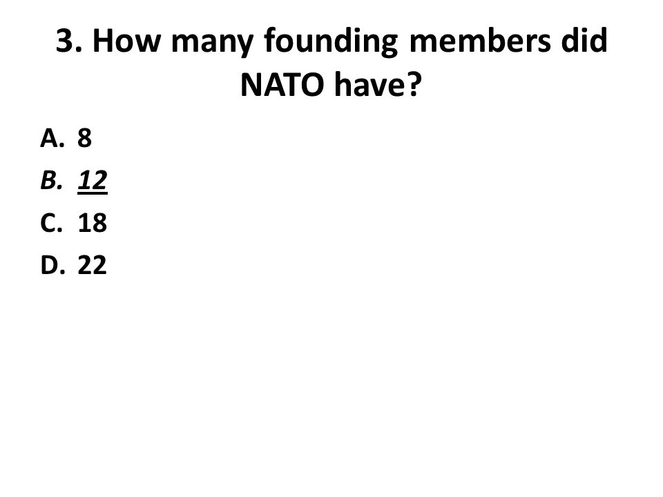 3. How many founding members did NATO have A.8 B.12 C.18 D.22