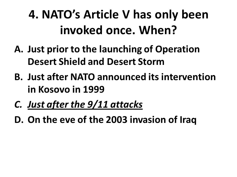 4. NATO's Article V has only been invoked once. When? A.Just prior to the launching of Operation Desert Shield and Desert Storm B.Just after NATO anno