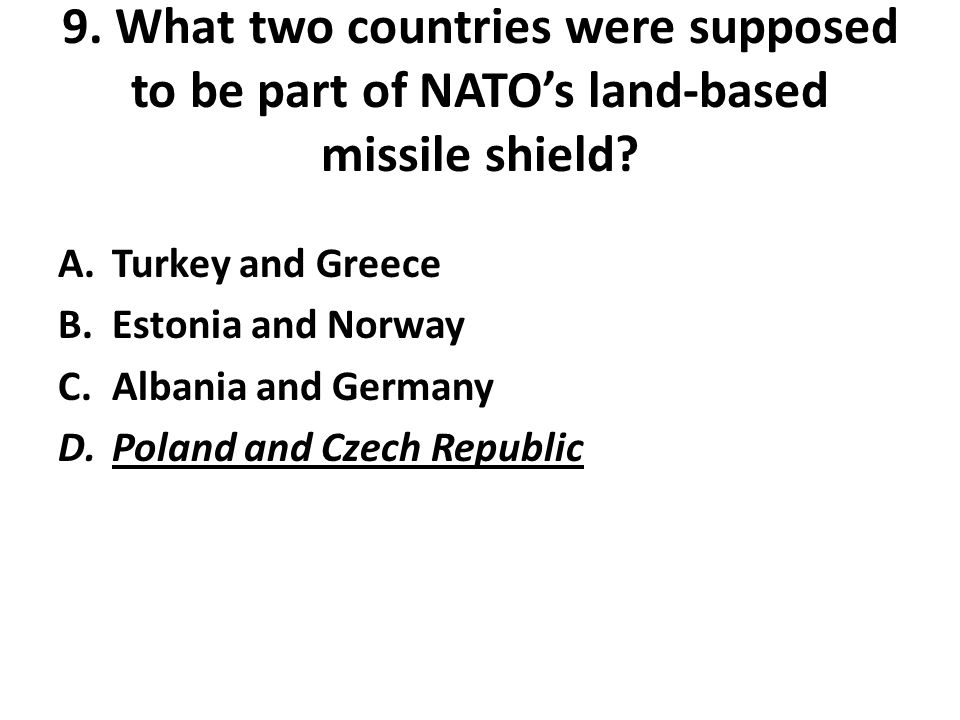 9. What two countries were supposed to be part of NATO's land-based missile shield? A.Turkey and Greece B.Estonia and Norway C.Albania and Germany D.P