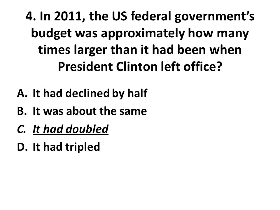 4. In 2011, the US federal government's budget was approximately how many times larger than it had been when President Clinton left office? A.It had d