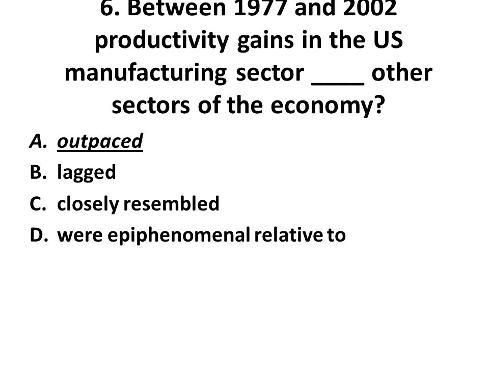 6. Between 1977 and 2002 productivity gains in the US manufacturing sector ____ other sectors of the economy? A.outpaced B.lagged C.closely resembled