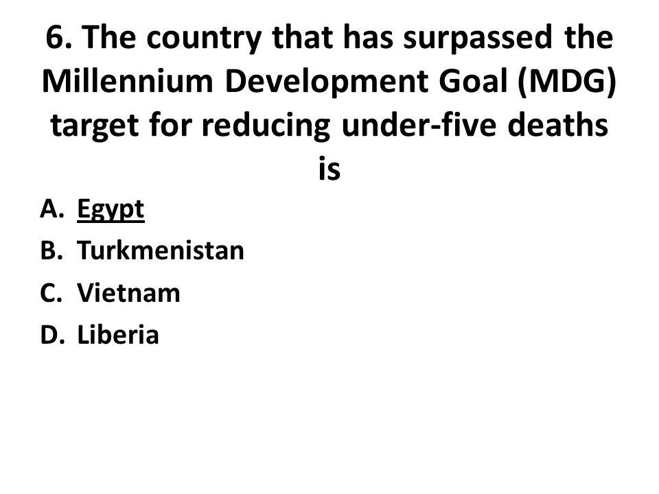 6. The country that has surpassed the Millennium Development Goal (MDG) target for reducing under-five deaths is A.Egypt B.Turkmenistan C.Vietnam D.Li