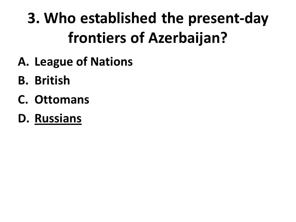 3. Who established the present-day frontiers of Azerbaijan? A.League of Nations B.British C.Ottomans D.Russians