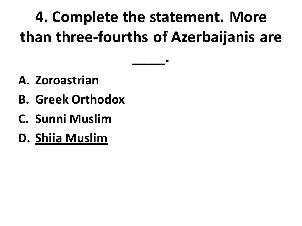 4. Complete the statement. More than three-fourths of Azerbaijanis are ____. A.Zoroastrian B.Greek Orthodox C.Sunni Muslim D.Shiia Muslim