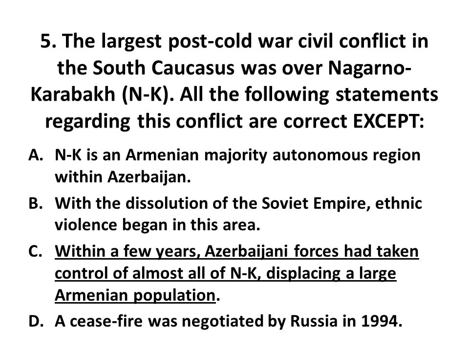 5. The largest post-cold war civil conflict in the South Caucasus was over Nagarno- Karabakh (N-K). All the following statements regarding this confli