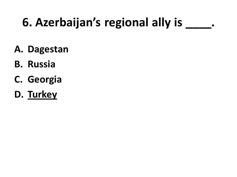6. Azerbaijan's regional ally is ____. A.Dagestan B.Russia C.Georgia D.Turkey