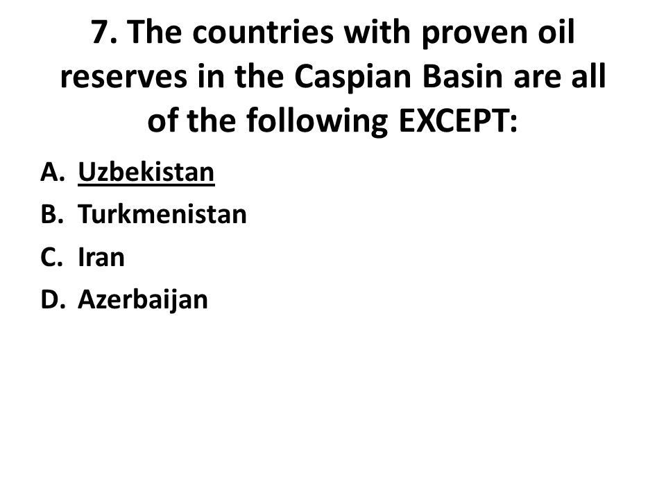 7. The countries with proven oil reserves in the Caspian Basin are all of the following EXCEPT: A.Uzbekistan B.Turkmenistan C.Iran D.Azerbaijan