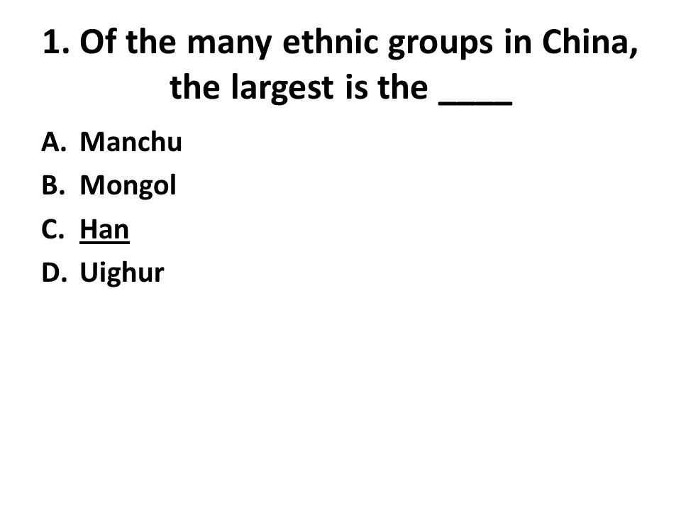 1. Of the many ethnic groups in China, the largest is the ____ A.Manchu B.Mongol C.Han D.Uighur