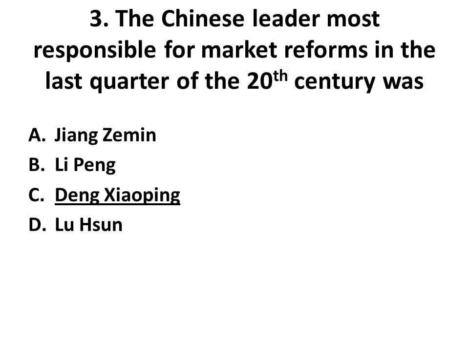 3. The Chinese leader most responsible for market reforms in the last quarter of the 20 th century was A.Jiang Zemin B.Li Peng C.Deng Xiaoping D.Lu Hs
