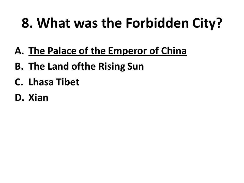 8. What was the Forbidden City? A.The Palace of the Emperor of China B.The Land ofthe Rising Sun C.Lhasa Tibet D.Xian