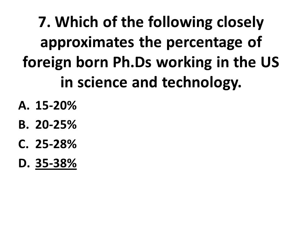 7. Which of the following closely approximates the percentage of foreign born Ph.Ds working in the US in science and technology. A.15-20% B.20-25% C.2