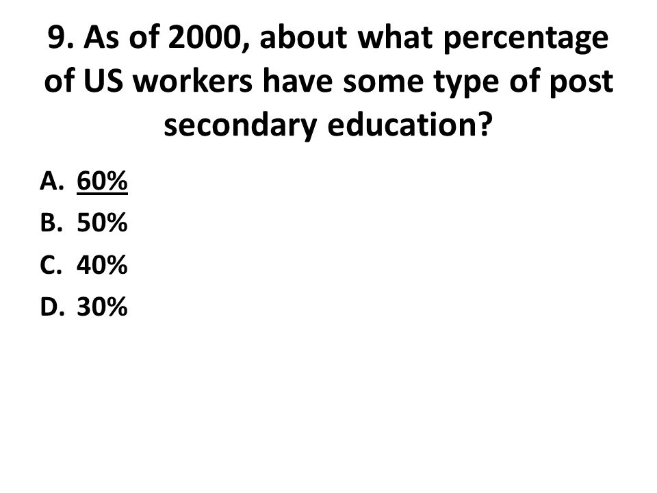 9. As of 2000, about what percentage of US workers have some type of post secondary education.