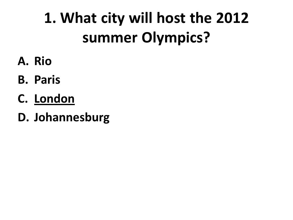 1. What city will host the 2012 summer Olympics A.Rio B.Paris C.London D.Johannesburg