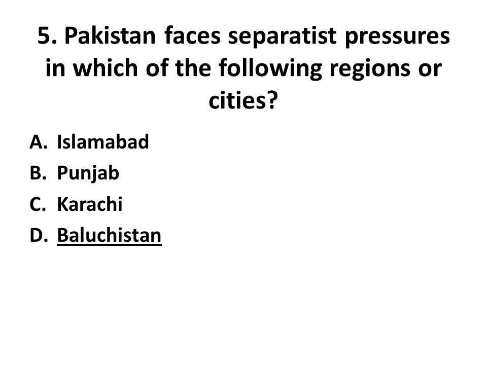 5. Pakistan faces separatist pressures in which of the following regions or cities.