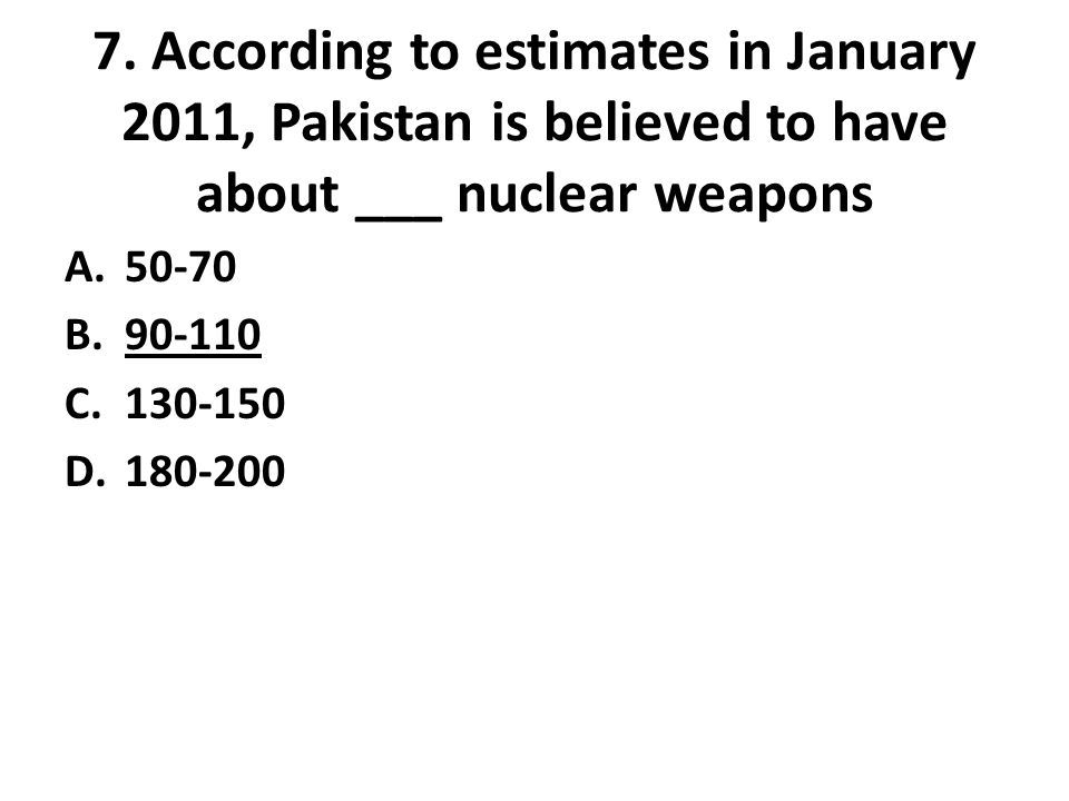 7. According to estimates in January 2011, Pakistan is believed to have about ___ nuclear weapons A.50-70 B.90-110 C.130-150 D.180-200