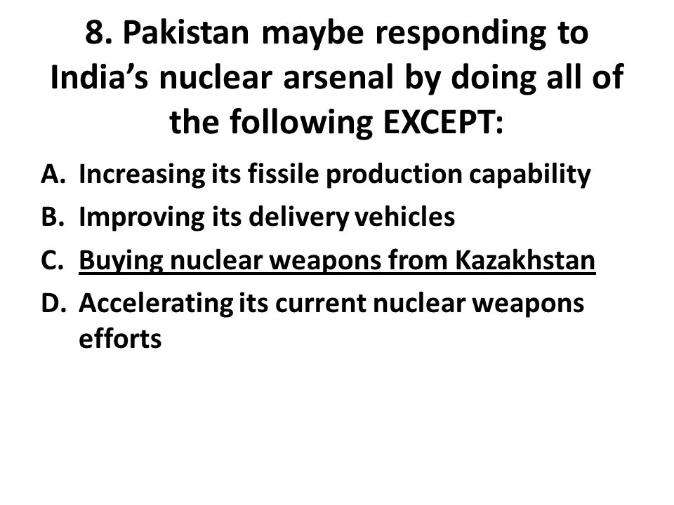 8. Pakistan maybe responding to India's nuclear arsenal by doing all of the following EXCEPT: A.Increasing its fissile production capability B.Improvi