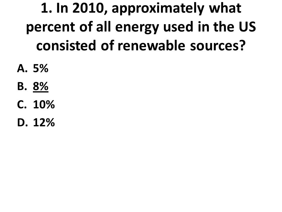1. In 2010, approximately what percent of all energy used in the US consisted of renewable sources.