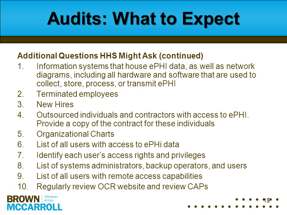 15 Audits: What to Expect Additional Questions HHS Might Ask (continued) 1.Information systems that house ePHI data, as well as network diagrams, incl