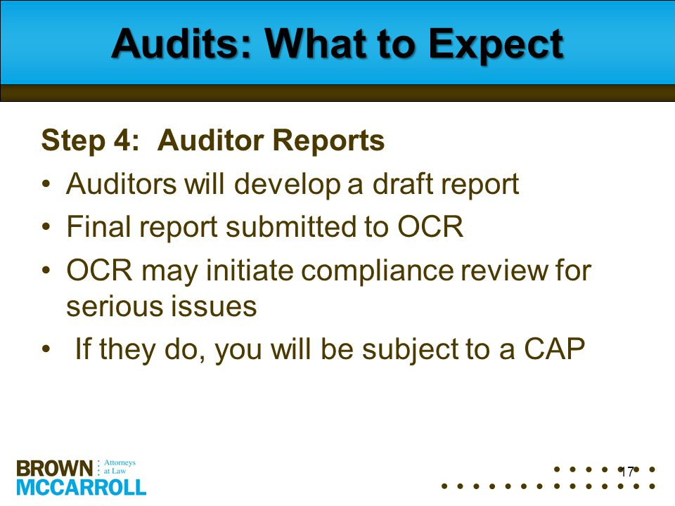 17 Audits: What to Expect Step 4: Auditor Reports Auditors will develop a draft report Final report submitted to OCR OCR may initiate compliance revie