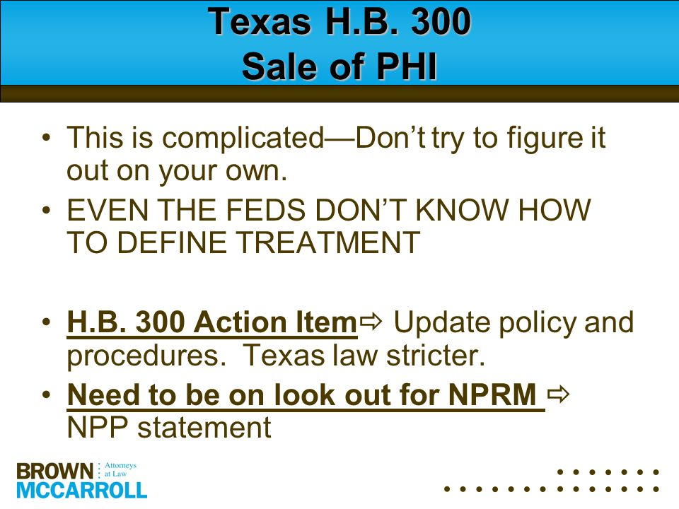 Texas H.B. 300 Sale of PHI This is complicated—Don't try to figure it out on your own. EVEN THE FEDS DON'T KNOW HOW TO DEFINE TREATMENT H.B. 300 Actio