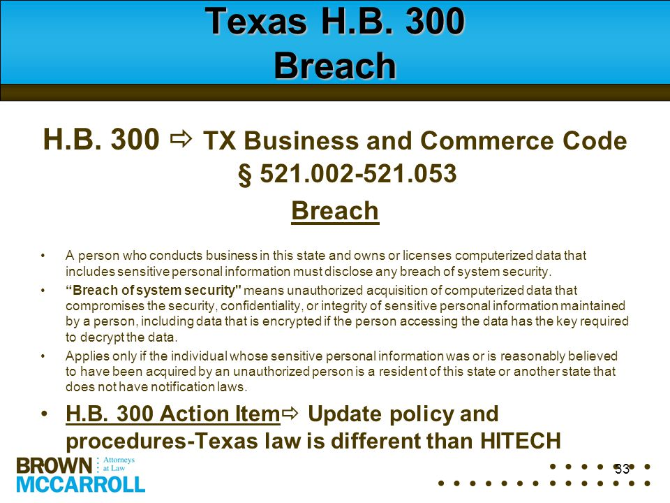 Texas H.B. 300 Breach H.B. 300  TX Business and Commerce Code § 521.002-521.053 Breach A person who conducts business in this state and owns or licen