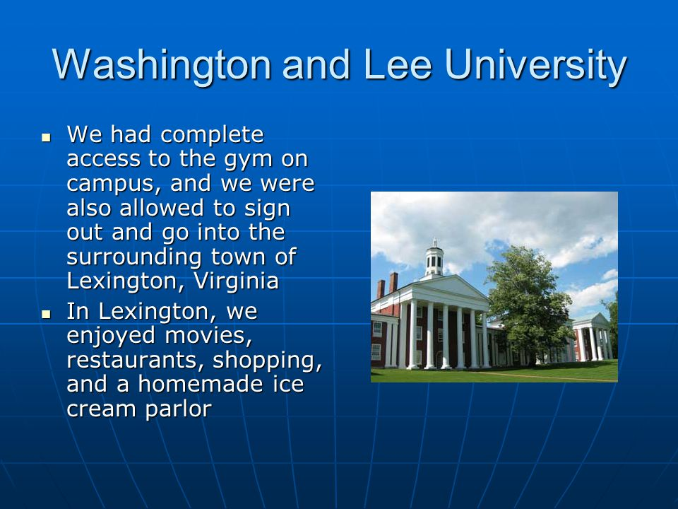 Washington and Lee University We had complete access to the gym on campus, and we were also allowed to sign out and go into the surrounding town of Lexington, Virginia In Lexington, we enjoyed movies, restaurants, shopping, and a homemade ice cream parlor