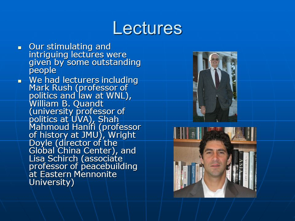 Lectures Our stimulating and intriguing lectures were given by some outstanding people Our stimulating and intriguing lectures were given by some outstanding people We had lecturers including Mark Rush (professor of politics and law at WNL), William B.