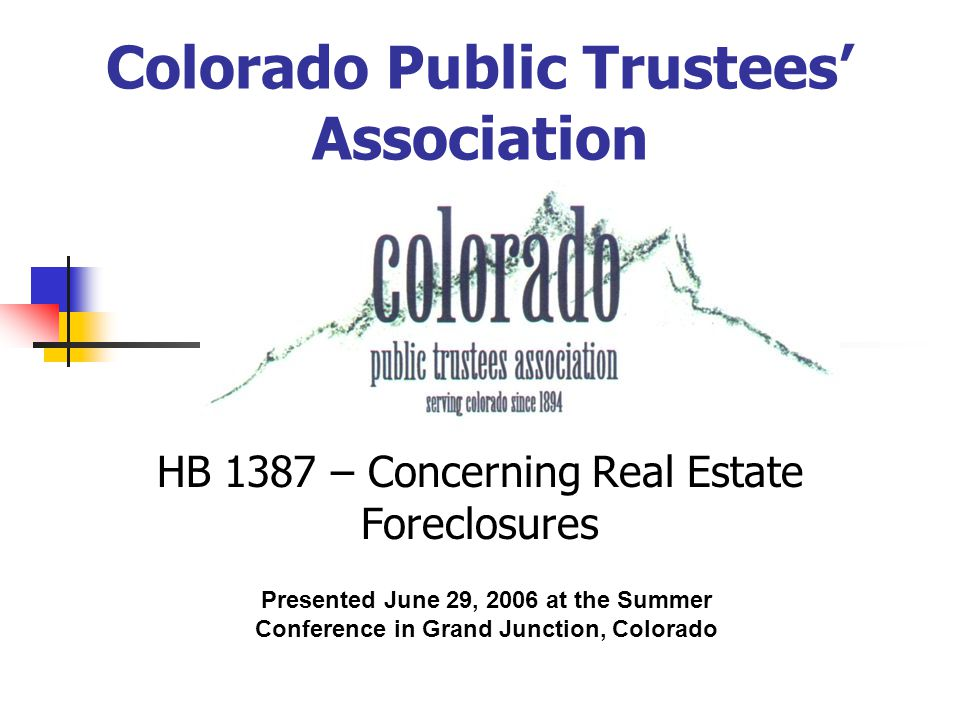 Colorado Public Trustees' Association HB 1387 – Concerning Real Estate Foreclosures Presented June 29, 2006 at the Summer Conference in Grand Junction, Colorado