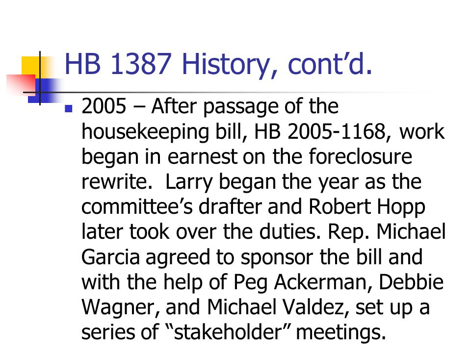 HB 1387 History, cont'd. 2005 – After passage of the housekeeping bill, HB 2005-1168, work began in earnest on the foreclosure rewrite. Larry began th