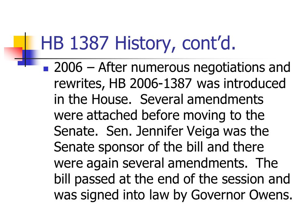 HB 1387 History, cont'd. 2006 – After numerous negotiations and rewrites, HB 2006-1387 was introduced in the House. Several amendments were attached b