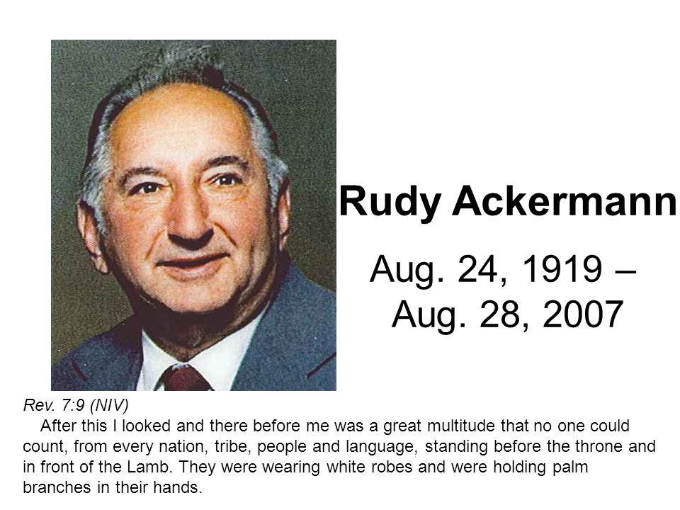 Rudy Ackermann Aug. 24, 1919 – Aug. 28, 2007 Rev. 7:9 (NIV) After this I looked and there before me was a great multitude that no one could count, fro