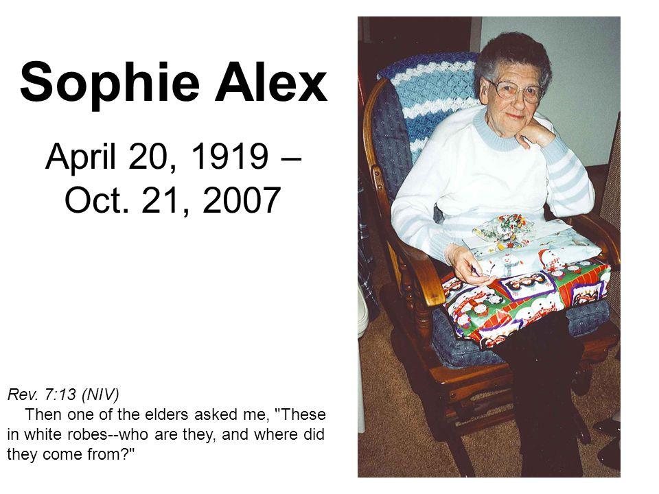 Sophie Alex April 20, 1919 – Oct. 21, 2007 Rev. 7:13 (NIV) Then one of the elders asked me,