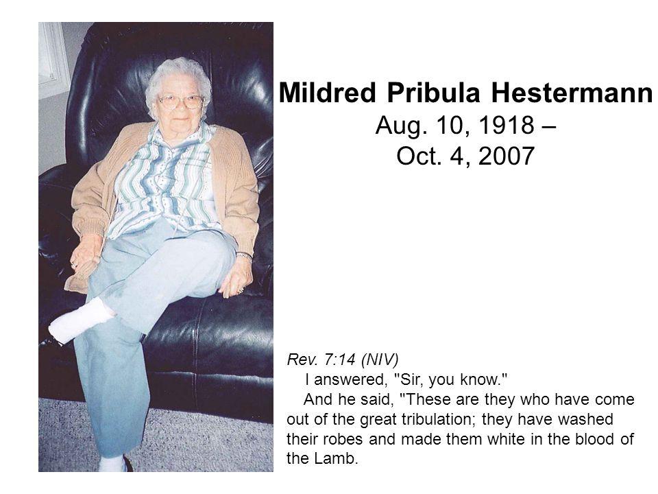 Mildred Pribula Hestermann Aug. 10, 1918 – Oct. 4, 2007 Rev. 7:14 (NIV) I answered,