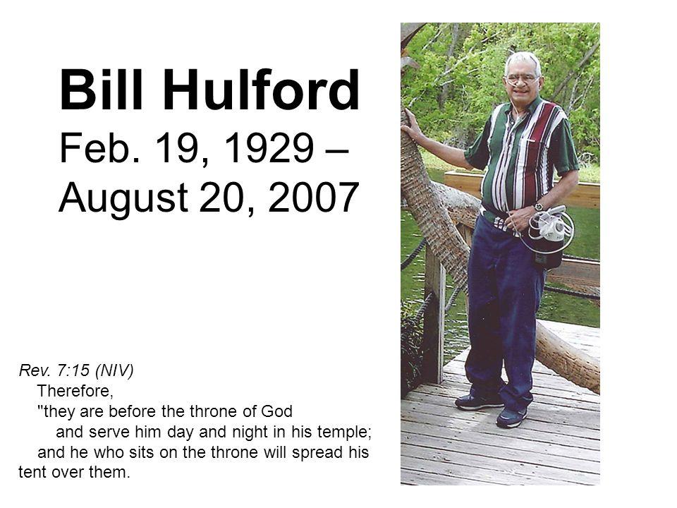Bill Hulford Feb. 19, 1929 – August 20, 2007 Rev. 7:15 (NIV) Therefore,